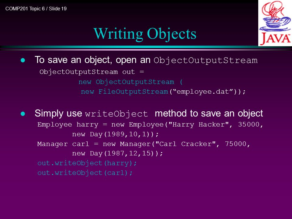 COMP201 Topic 6 / Slide 19 Writing Objects To save an object, open an ObjectOutputStream ObjectOutputStream out = new ObjectOutputStream ( new FileOutputStream( employee.dat )); Simply use writeObject method to save an object Employee harry = new Employee( Harry Hacker , 35000, new Day(1989,10,1)); Manager carl = new Manager( Carl Cracker , 75000, new Day(1987,12,15)); out.writeObject(harry); out.writeObject(carl);