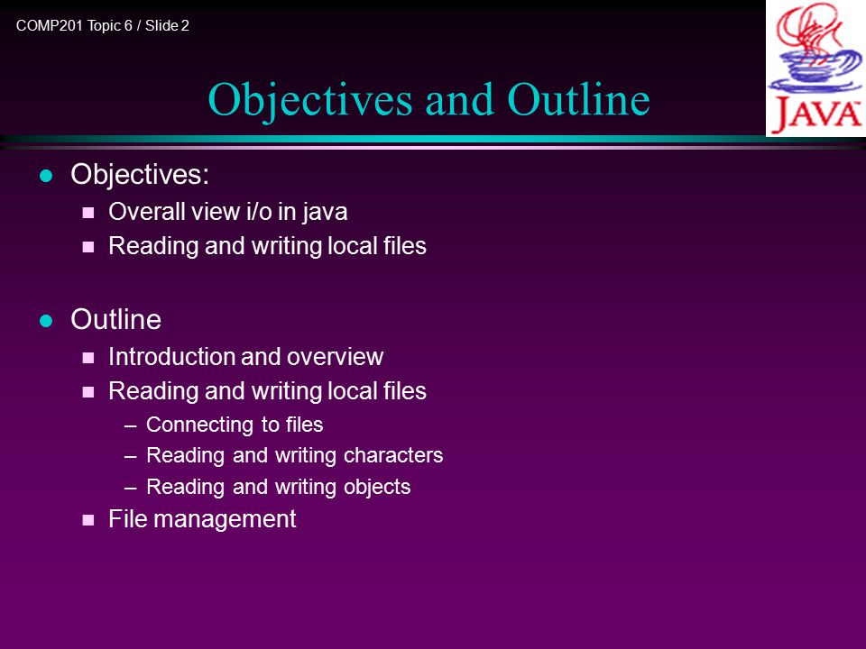 COMP201 Topic 6 / Slide 2 Objectives and Outline l Objectives: n Overall view i/o in java n Reading and writing local files l Outline n Introduction a