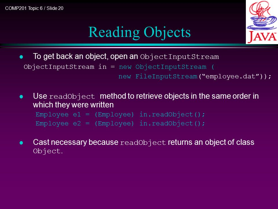 COMP201 Topic 6 / Slide 20 Reading Objects To get back an object, open an ObjectInputStream ObjectInputStream in = new ObjectInputStream ( new FileInputStream( employee.dat )); Use readObject method to retrieve objects in the same order in which they were written Employee e1 = (Employee) in.readObject(); Employee e2 = (Employee) in.readObject(); Cast necessary because readObject returns an object of class Object.