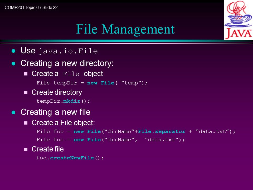 COMP201 Topic 6 / Slide 22 File Management Use java.io.File l Creating a new directory: Create a File object File tempDir = new File( temp ); n Create directory tempDir.mkdir(); l Creating a new file n Create a File object: File foo = new File( dirName +File.separator + data.txt ); File foo = new File( dirName , data.txt ); n Create file foo.createNewFile();