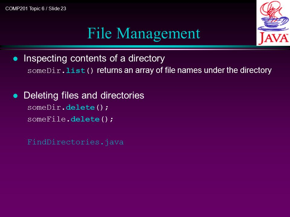 COMP201 Topic 6 / Slide 23 File Management l Inspecting contents of a directory someDir.list() returns an array of file names under the directory l Deleting files and directories someDir.delete(); someFile.delete(); FindDirectories.java