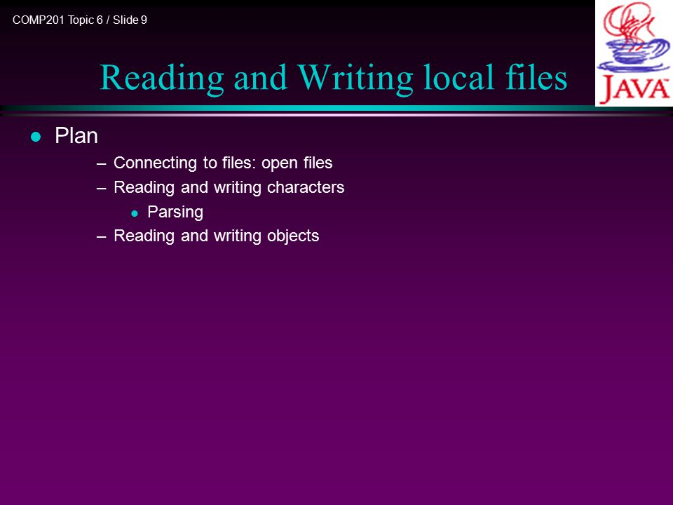 COMP201 Topic 6 / Slide 10 Connecting to Files l Open a file for writing bytes n FileOutputStream out = new FileOutputStream( employee.dat ); FileOutputStream has method for writing bytes: out.write(int b); n Seldom write individual bytes write method used by higher level streams l Open a file for reading bytes FileInputStream in = new FileInputStream( employee.dat ); FileInputStream has method for reading bytes in.read(); n Seldom read individual bytes read method used by higher level streams