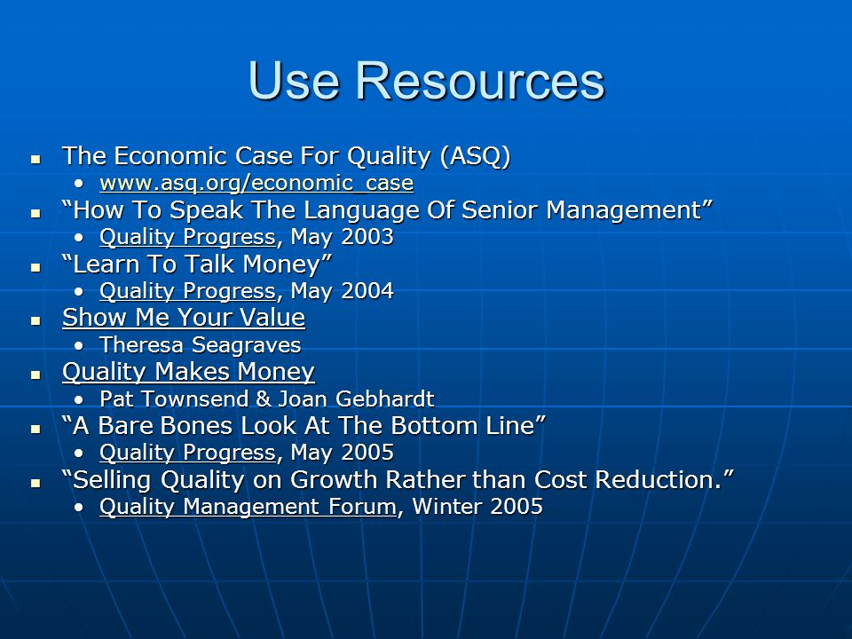 Use Resources The Economic Case For Quality (ASQ) The Economic Case For Quality (ASQ) www.asq.org/economic_casewww.asq.org/economic_casewww.asq.org/economic_case How To Speak The Language Of Senior Management How To Speak The Language Of Senior Management Quality Progress, May 2003Quality Progress, May 2003 Learn To Talk Money Learn To Talk Money Quality Progress, May 2004Quality Progress, May 2004 Show Me Your Value Show Me Your Value Theresa SeagravesTheresa Seagraves Quality Makes Money Quality Makes Money Pat Townsend & Joan GebhardtPat Townsend & Joan Gebhardt A Bare Bones Look At The Bottom Line A Bare Bones Look At The Bottom Line Quality Progress, May 2005Quality Progress, May 2005 Selling Quality on Growth Rather than Cost Reduction. Selling Quality on Growth Rather than Cost Reduction. Quality Management Forum, Winter 2005Quality Management Forum, Winter 2005