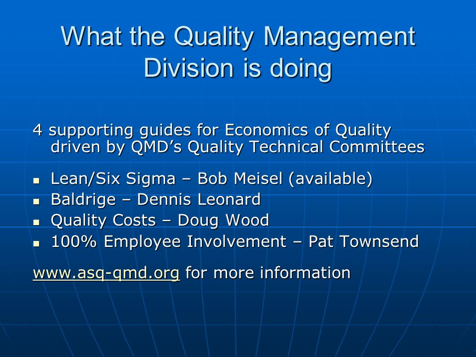 What the Quality Management Division is doing 4 supporting guides for Economics of Quality driven by QMD's Quality Technical Committees Lean/Six Sigma – Bob Meisel (available) Lean/Six Sigma – Bob Meisel (available) Baldrige – Dennis Leonard Baldrige – Dennis Leonard Quality Costs – Doug Wood Quality Costs – Doug Wood 100% Employee Involvement – Pat Townsend 100% Employee Involvement – Pat Townsend www.asq-qmd.orgwww.asq-qmd.org for more information www.asq-qmd.org