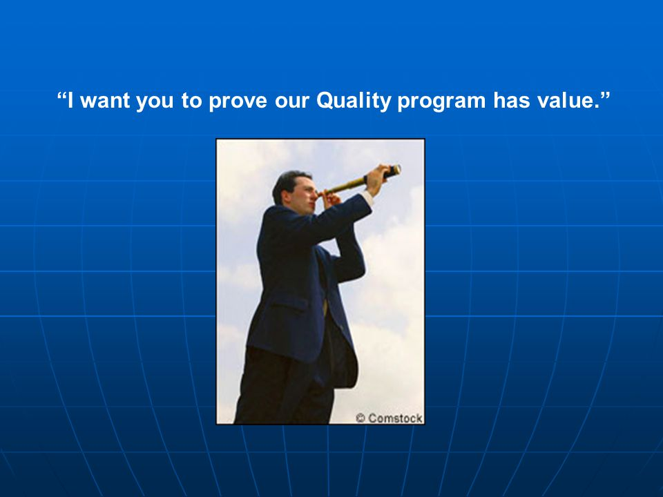 I want you to prove our Quality program has value.