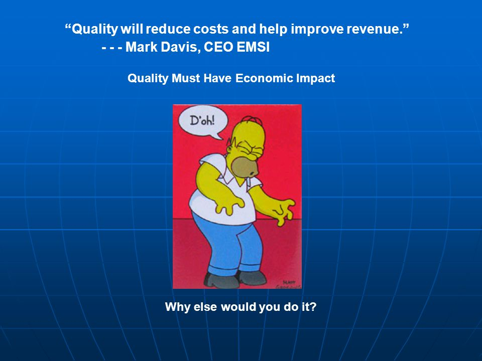 Quality will reduce costs and help improve revenue. - - - Mark Davis, CEO EMSI Why else would you do it.