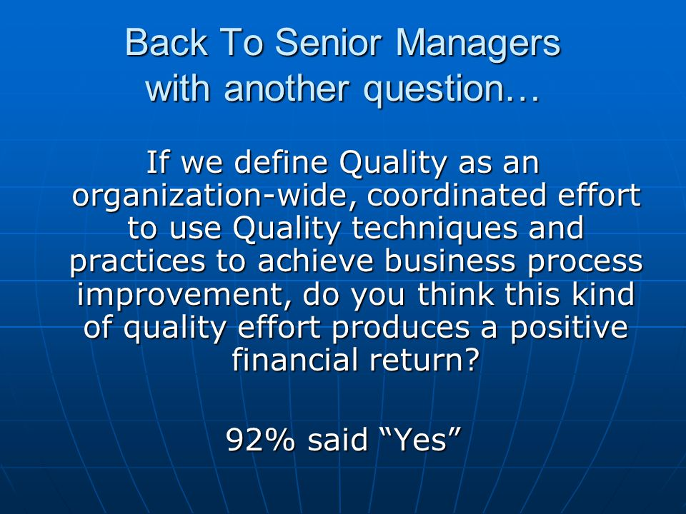 Back To Senior Managers with another question… If we define Quality as an organization-wide, coordinated effort to use Quality techniques and practices to achieve business process improvement, do you think this kind of quality effort produces a positive financial return.