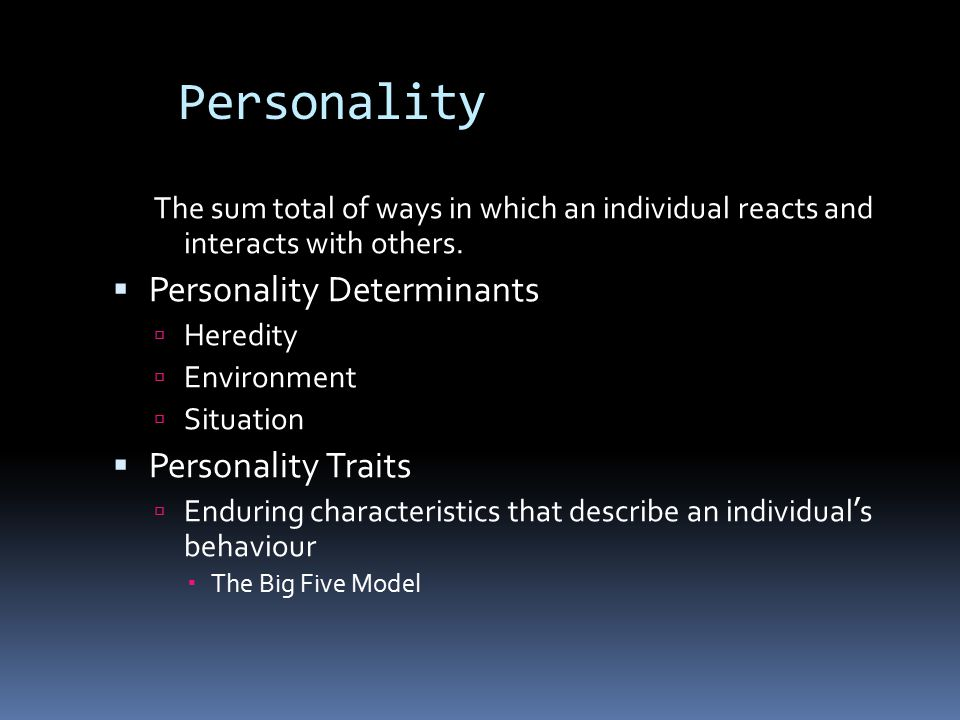 Personality The sum total of ways in which an individual reacts and interacts with others.  Personality Determinants  Heredity  Environment  Situa