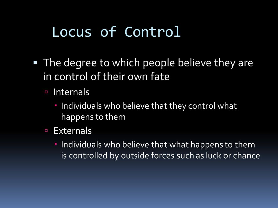 Locus of Control  The degree to which people believe they are in control of their own fate  Internals  Individuals who believe that they control wh