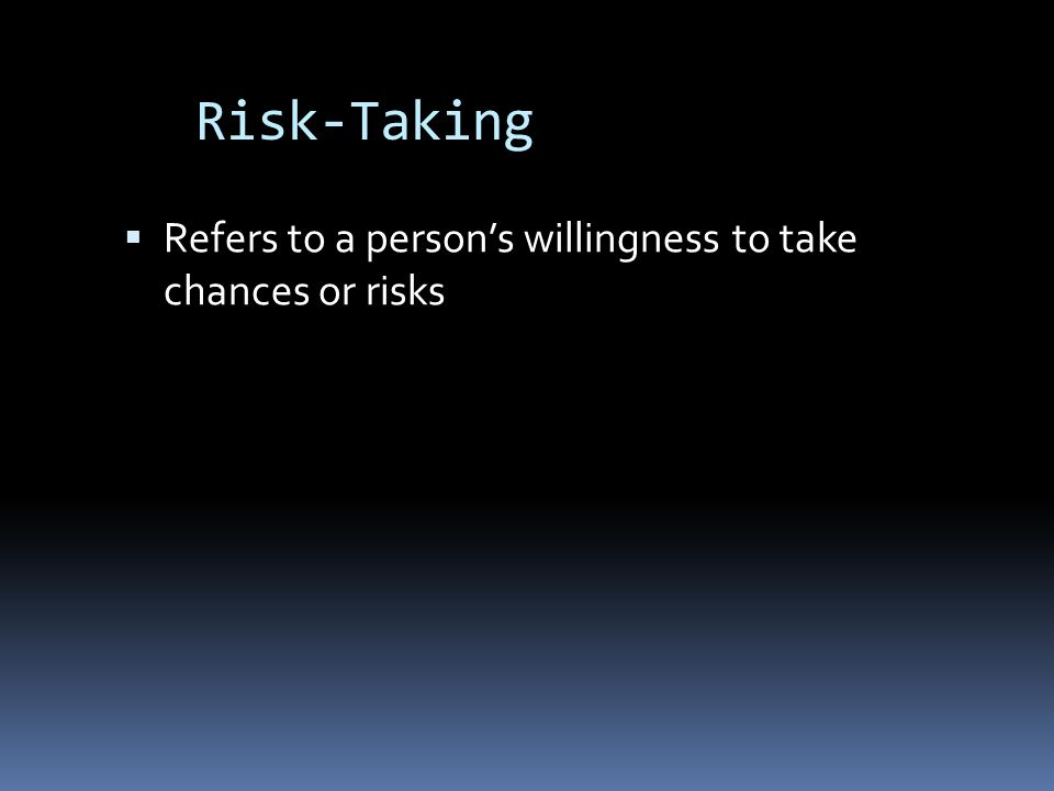 Risk-Taking  Refers to a person's willingness to take chances or risks
