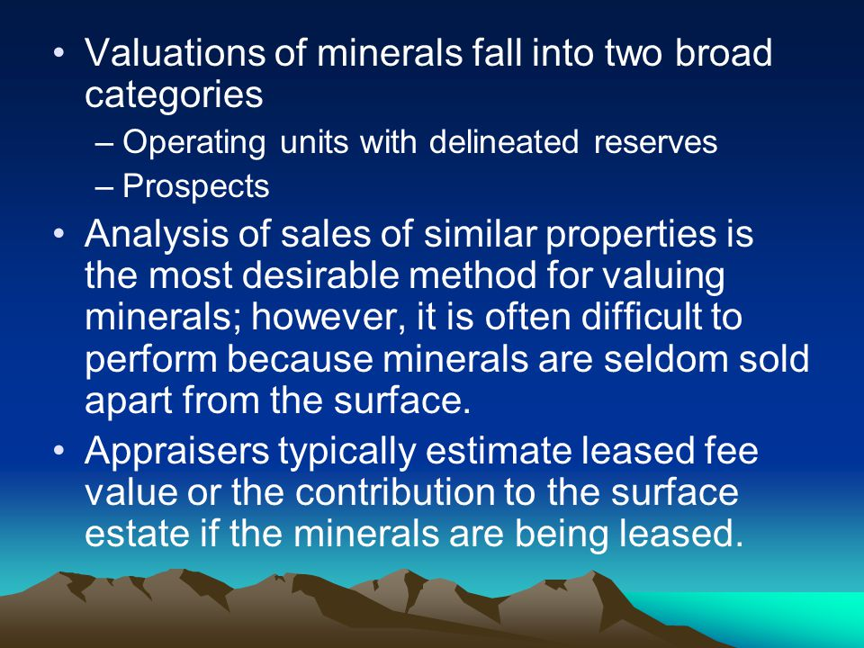 Valuations of minerals fall into two broad categories –Operating units with delineated reserves –Prospects Analysis of sales of similar properties is