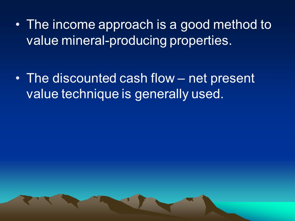 The income approach is a good method to value mineral-producing properties. The discounted cash flow – net present value technique is generally used.