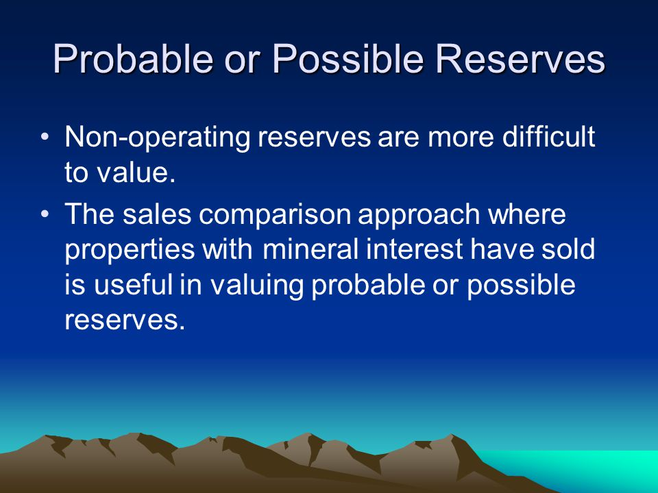 Probable or Possible Reserves Non-operating reserves are more difficult to value. The sales comparison approach where properties with mineral interest