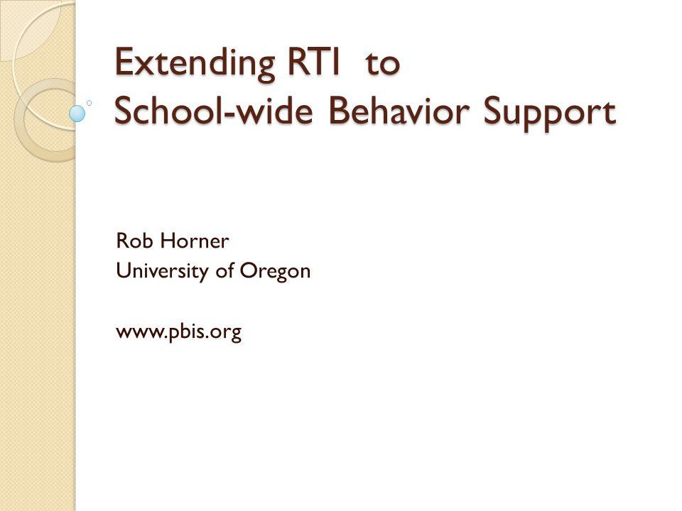 Extending RTI to School-wide Behavior Support Rob Horner University of Oregon www.pbis.org