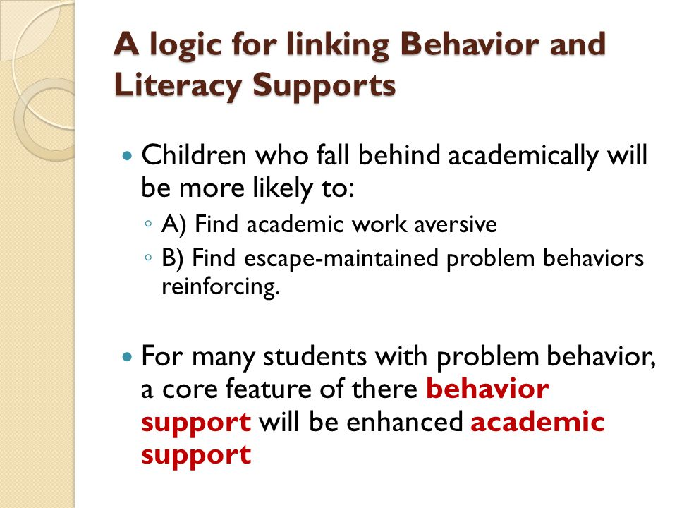 A logic for linking Behavior and Literacy Supports Children who fall behind academically will be more likely to: ◦ A) Find academic work aversive ◦ B) Find escape-maintained problem behaviors reinforcing.