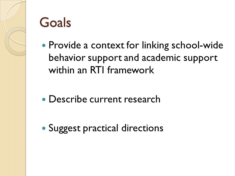 Goals Provide a context for linking school-wide behavior support and academic support within an RTI framework Describe current research Suggest practi