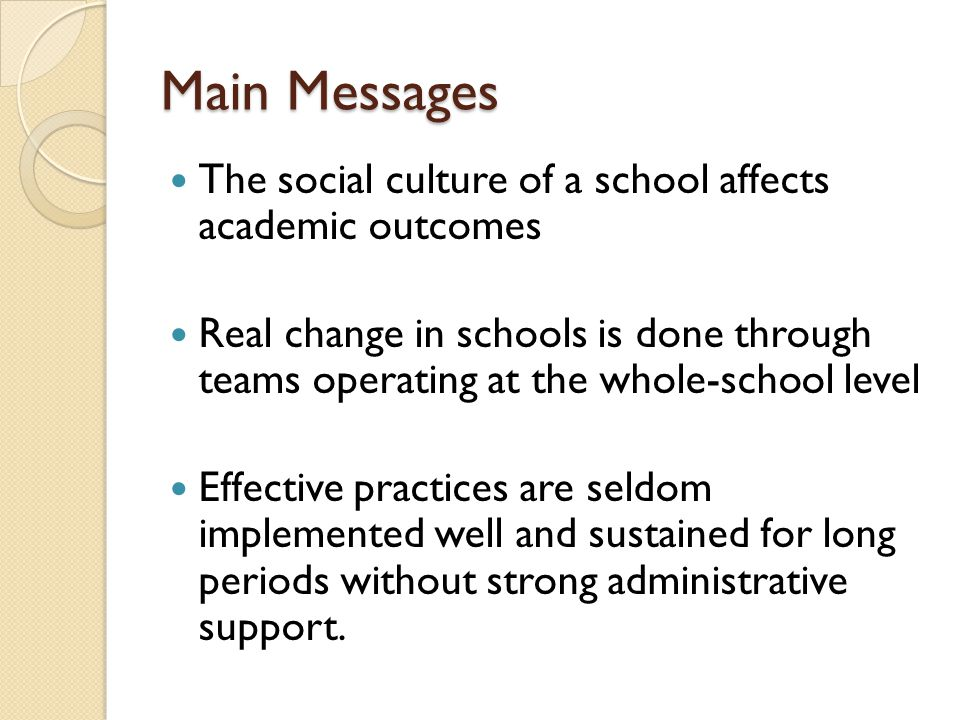Main Messages The social culture of a school affects academic outcomes Real change in schools is done through teams operating at the whole-school level Effective practices are seldom implemented well and sustained for long periods without strong administrative support.