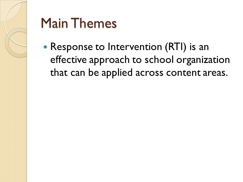 Main Themes Response to Intervention (RTI) is an effective approach to school organization that can be applied across content areas.