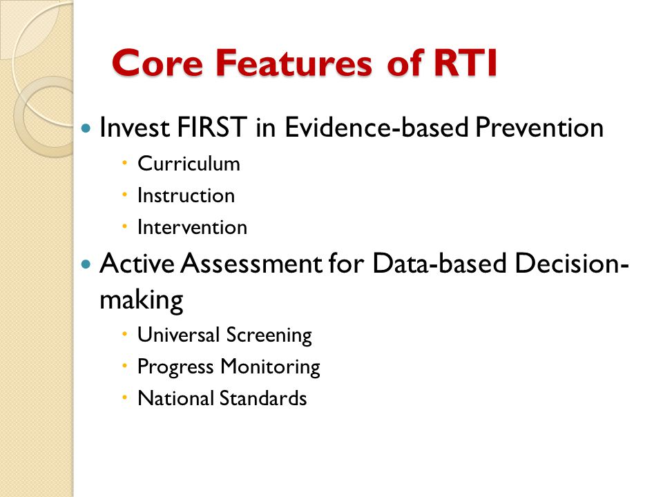 Core Features of RTI Invest FIRST in Evidence-based Prevention  Curriculum  Instruction  Intervention Active Assessment for Data-based Decision- making  Universal Screening  Progress Monitoring  National Standards