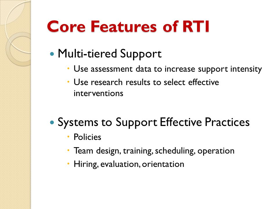 Core Features of RTI Multi-tiered Support  Use assessment data to increase support intensity  Use research results to select effective interventions Systems to Support Effective Practices  Policies  Team design, training, scheduling, operation  Hiring, evaluation, orientation