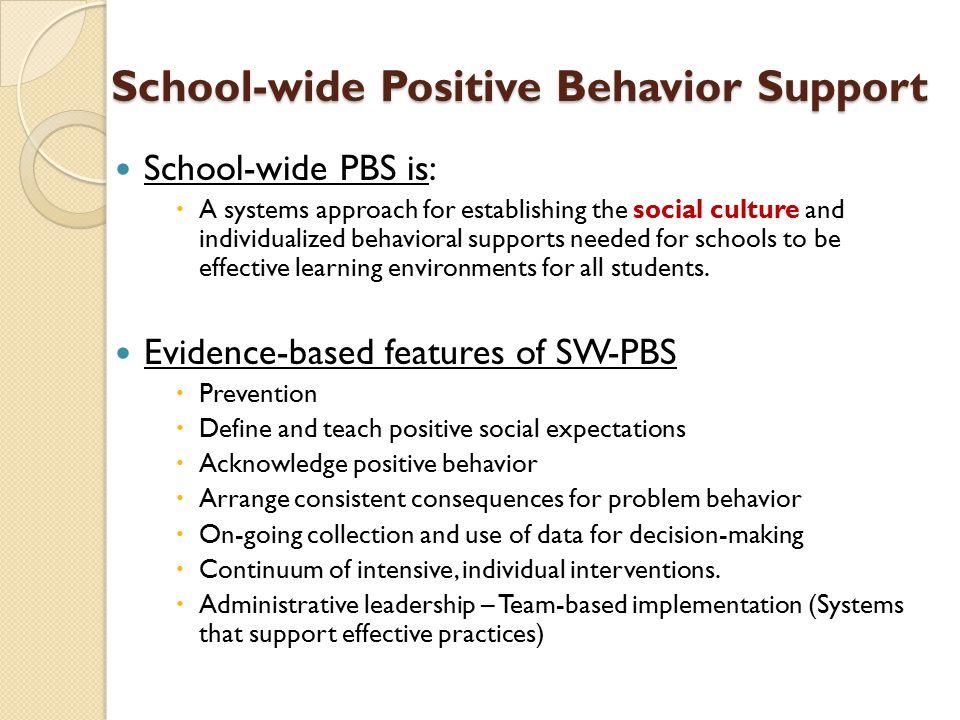 School-wide Positive Behavior Support School-wide Positive Behavior Support School-wide PBS is:  A systems approach for establishing the social cultu