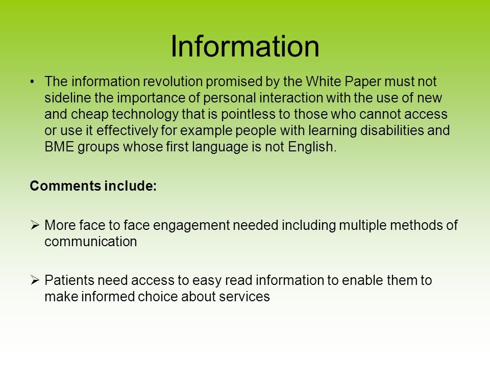 Information The information revolution promised by the White Paper must not sideline the importance of personal interaction with the use of new and cheap technology that is pointless to those who cannot access or use it effectively for example people with learning disabilities and BME groups whose first language is not English.