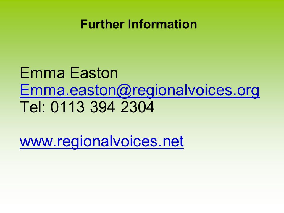Further Information Emma Easton Emma.easton@regionalvoices.org Tel: 0113 394 2304 www.regionalvoices.net