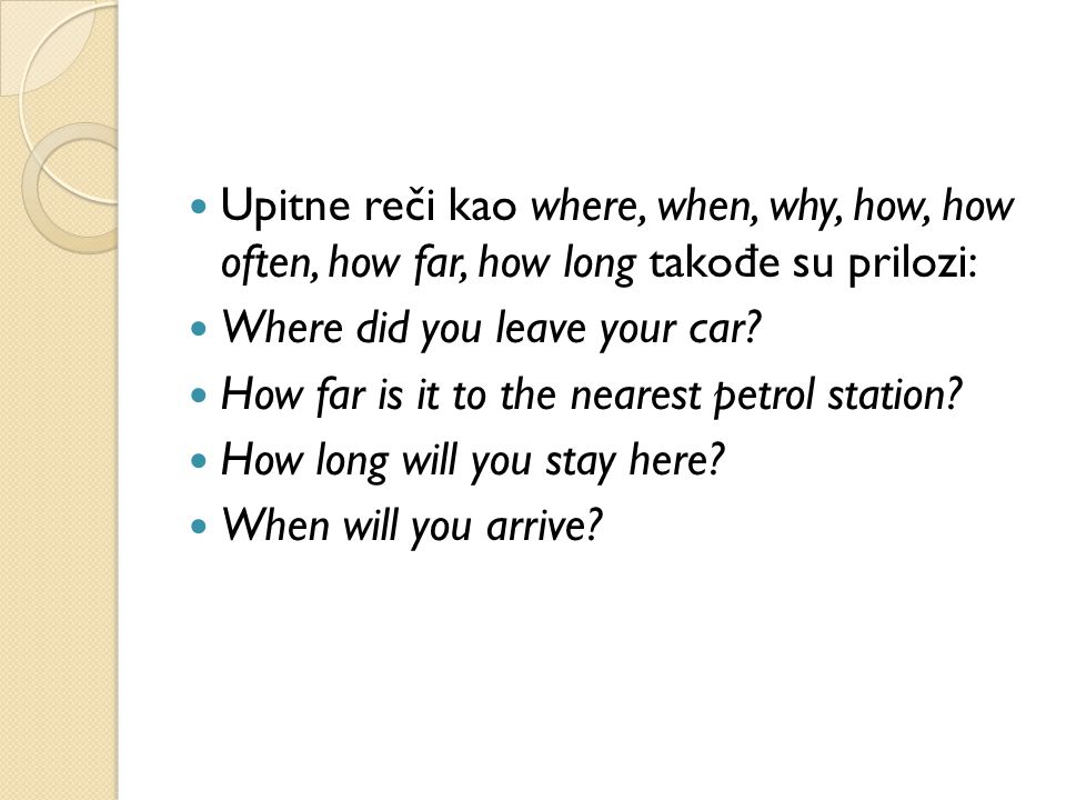 Upitne reči kao where, when, why, how, how often, how far, how long tako đ e su prilozi: Where did you leave your car.