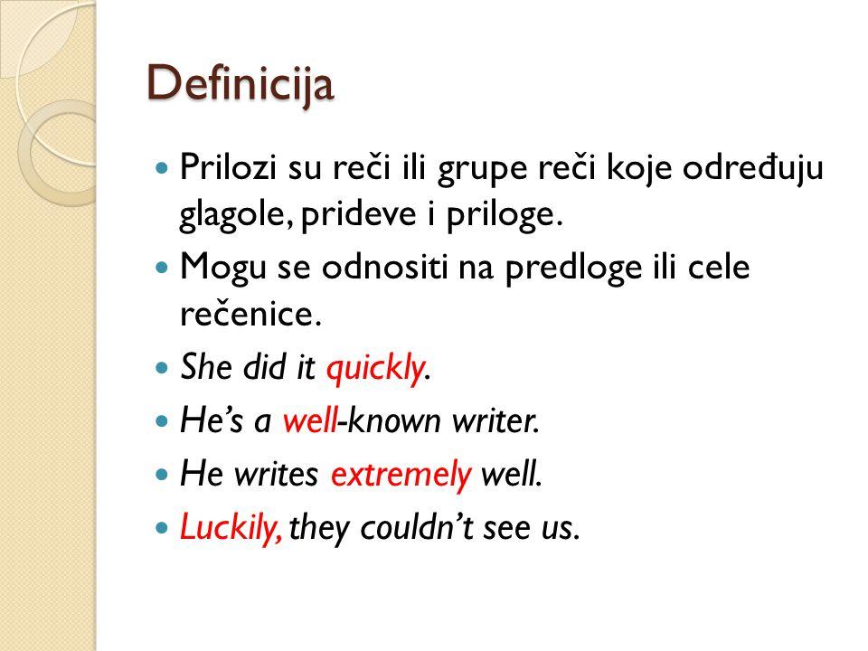 Definicija Prilozi su reči ili grupe reči koje odre đ uju glagole, prideve i priloge. Mogu se odnositi na predloge ili cele rečenice. She did it quick