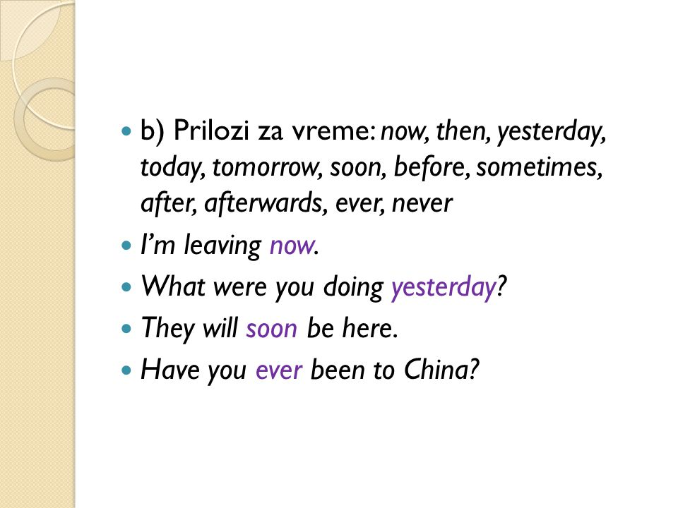 b) Prilozi za vreme: now, then, yesterday, today, tomorrow, soon, before, sometimes, after, afterwards, ever, never I'm leaving now.
