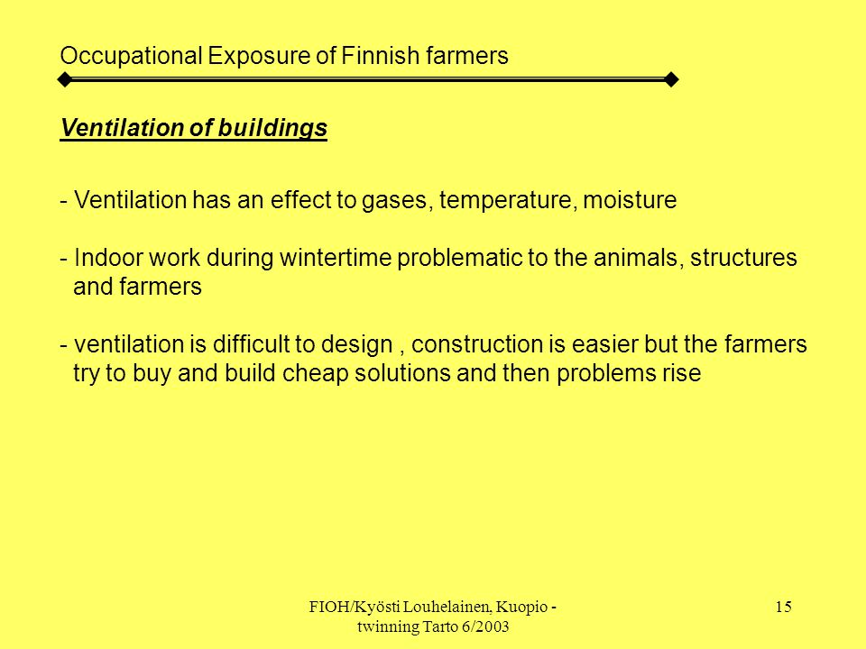 FIOH/Kyösti Louhelainen, Kuopio - twinning Tarto 6/2003 15 Occupational Exposure of Finnish farmers Ventilation of buildings - Ventilation has an effect to gases, temperature, moisture - Indoor work during wintertime problematic to the animals, structures and farmers - ventilation is difficult to design, construction is easier but the farmers try to buy and build cheap solutions and then problems rise