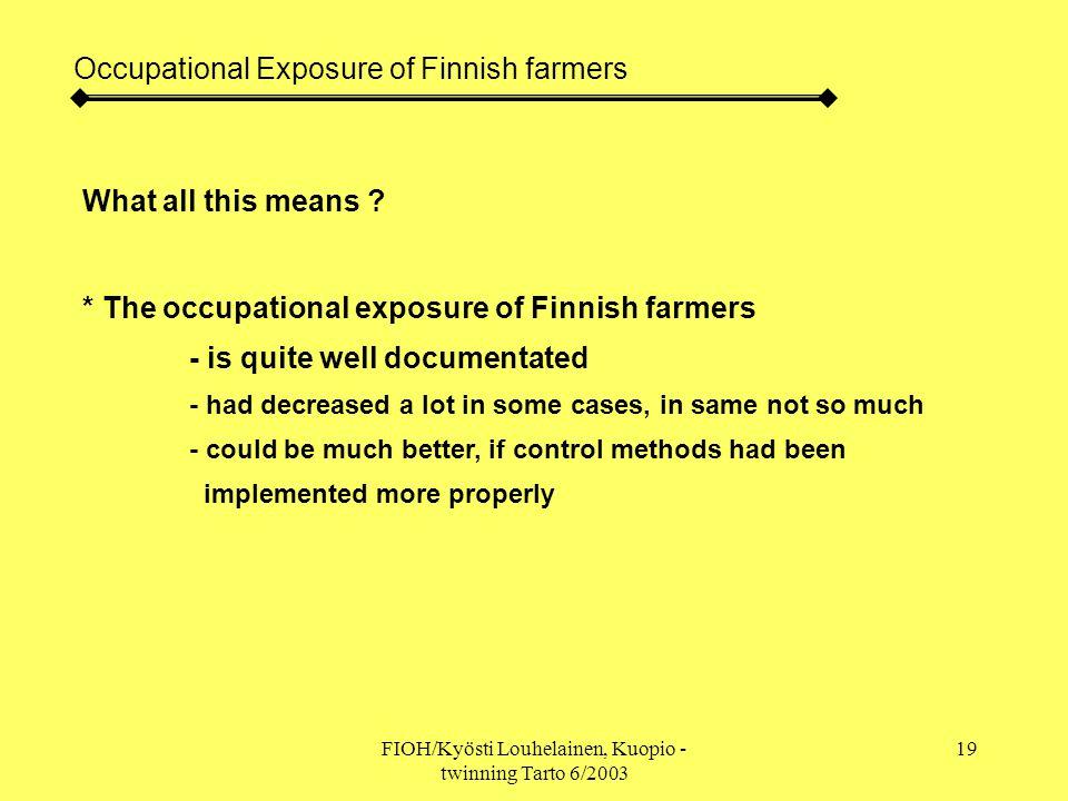 FIOH/Kyösti Louhelainen, Kuopio - twinning Tarto 6/2003 19 Occupational Exposure of Finnish farmers What all this means .