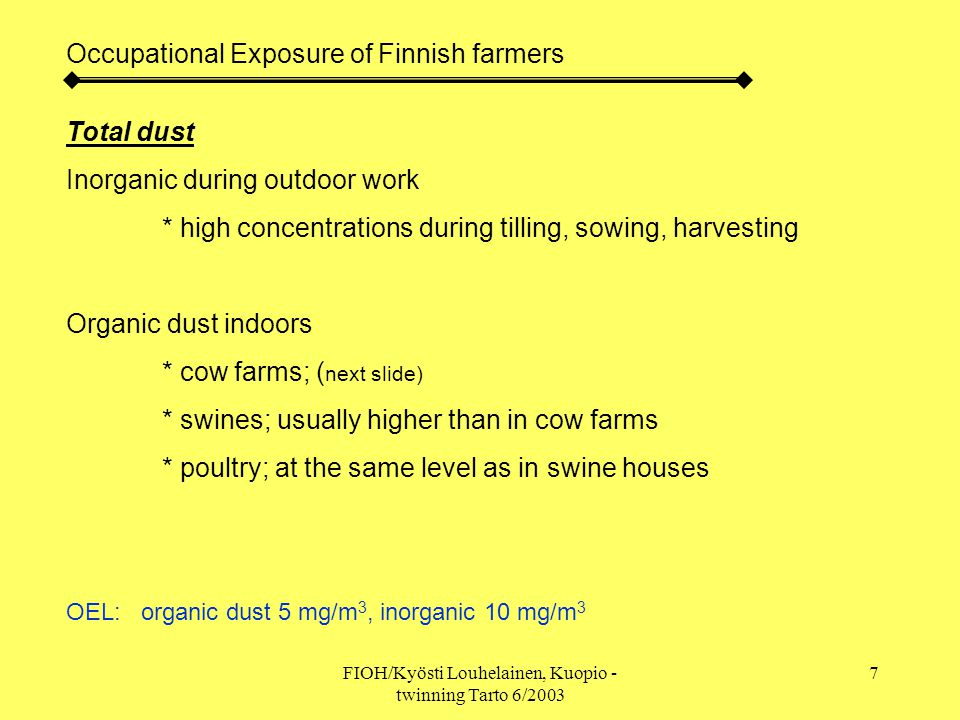FIOH/Kyösti Louhelainen, Kuopio - twinning Tarto 6/2003 7 Occupational Exposure of Finnish farmers Total dust Inorganic during outdoor work * high concentrations during tilling, sowing, harvesting Organic dust indoors * cow farms; ( next slide) * swines; usually higher than in cow farms * poultry; at the same level as in swine houses OEL: organic dust 5 mg/m 3, inorganic 10 mg/m 3