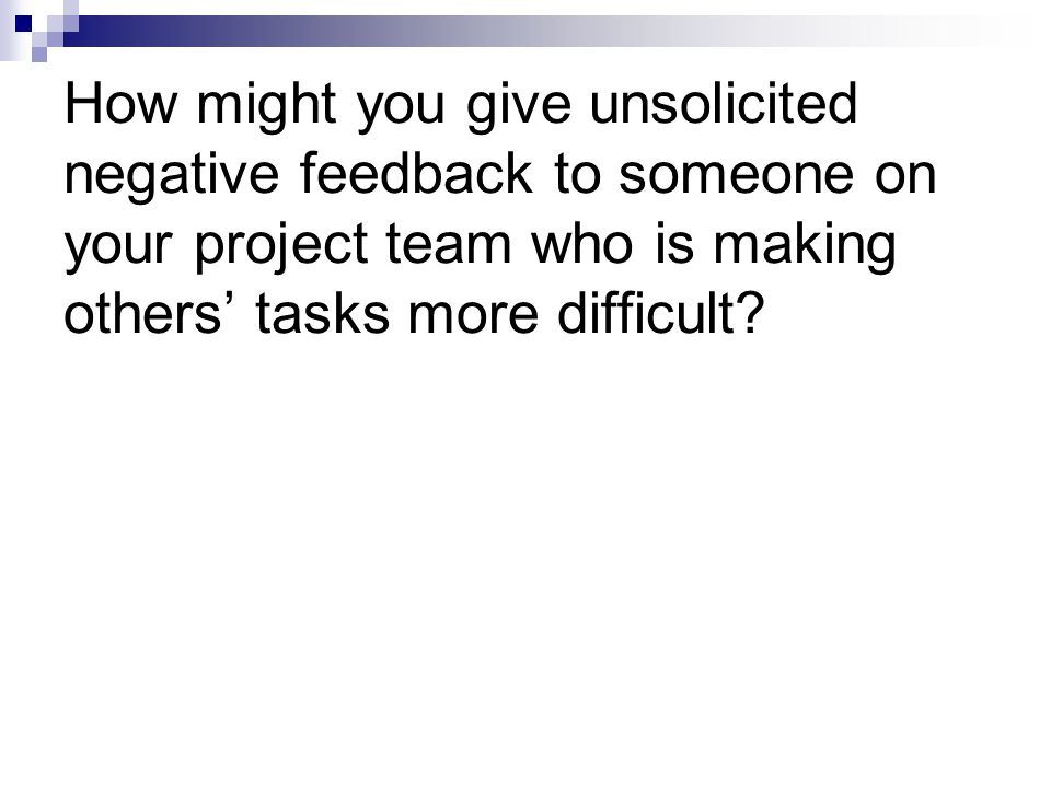 How might you give unsolicited negative feedback to someone on your project team who is making others' tasks more difficult