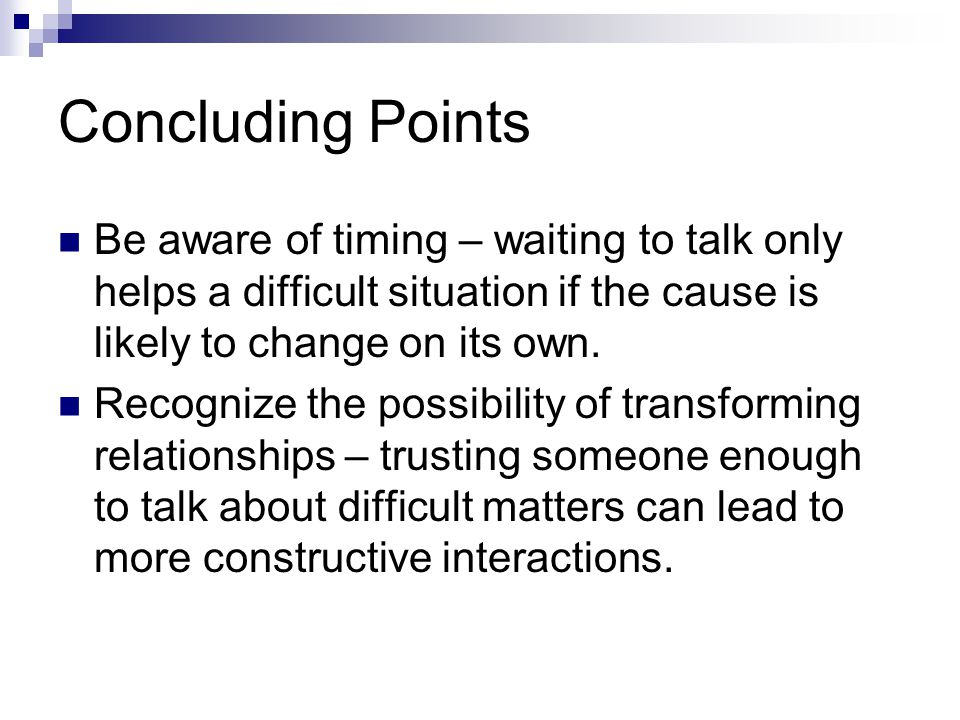 Concluding Points Be aware of timing – waiting to talk only helps a difficult situation if the cause is likely to change on its own.