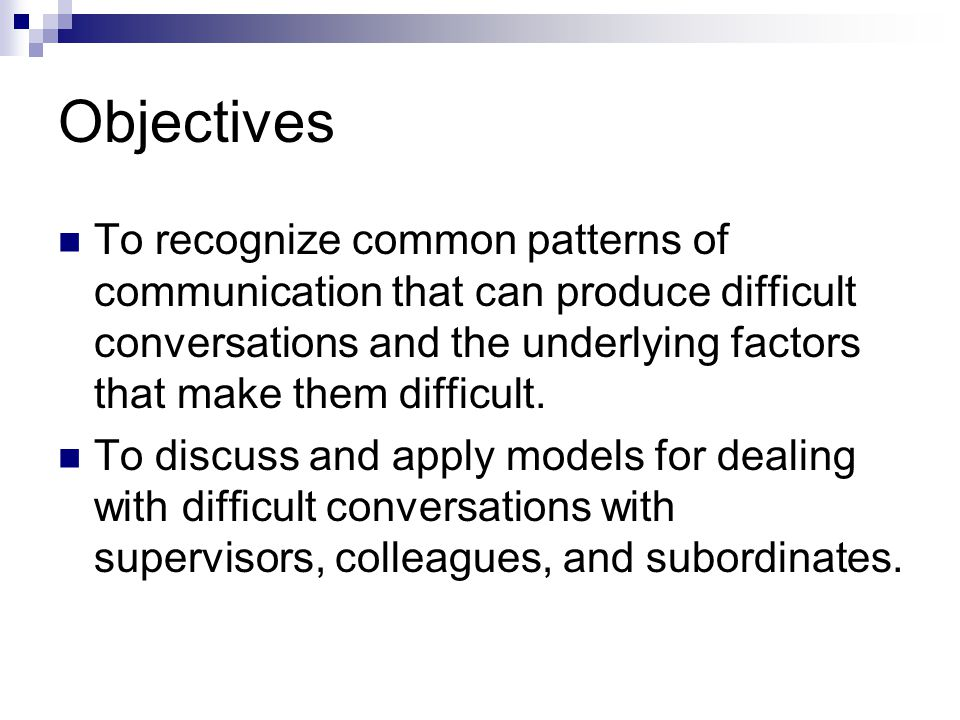 Objectives To recognize common patterns of communication that can produce difficult conversations and the underlying factors that make them difficult.