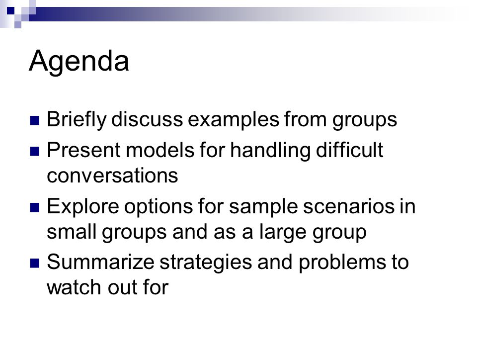 Agenda Briefly discuss examples from groups Present models for handling difficult conversations Explore options for sample scenarios in small groups and as a large group Summarize strategies and problems to watch out for