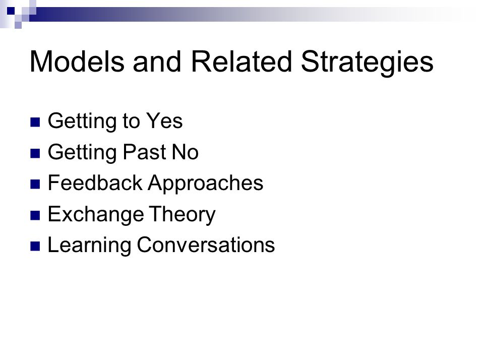 Models and Related Strategies Getting to Yes Getting Past No Feedback Approaches Exchange Theory Learning Conversations