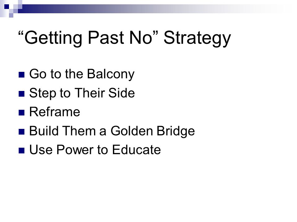 Getting Past No Strategy Go to the Balcony Step to Their Side Reframe Build Them a Golden Bridge Use Power to Educate