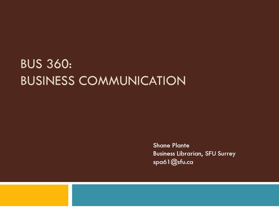BUS 360: BUSINESS COMMUNICATION Shane Plante Business Librarian, SFU Surrey spa61@sfu.ca