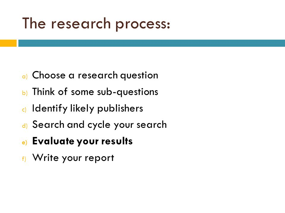 The research process: a) Choose a research question b) Think of some sub-questions c) Identify likely publishers d) Search and cycle your search e) Evaluate your results f) Write your report