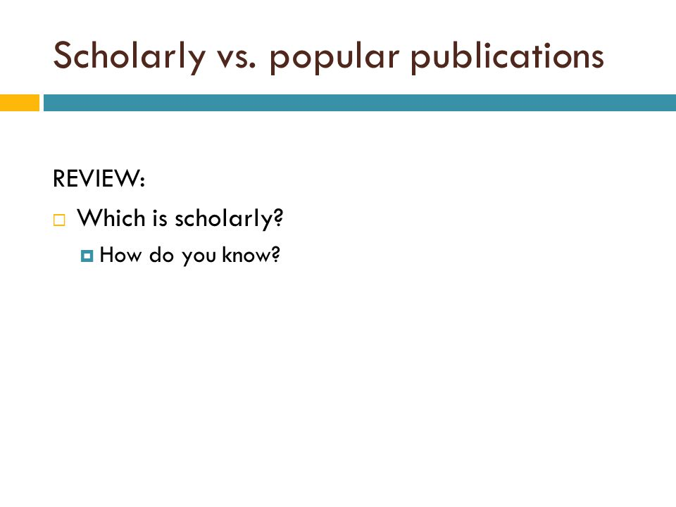 Scholarly vs. popular publications REVIEW:  Which is scholarly?  How do you know?