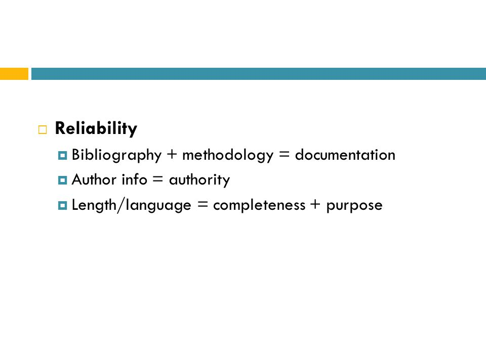  Reliability  Bibliography + methodology = documentation  Author info = authority  Length/language = completeness + purpose