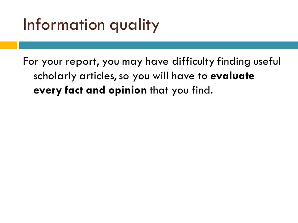 Information quality For your report, you may have difficulty finding useful scholarly articles, so you will have to evaluate every fact and opinion that you find.