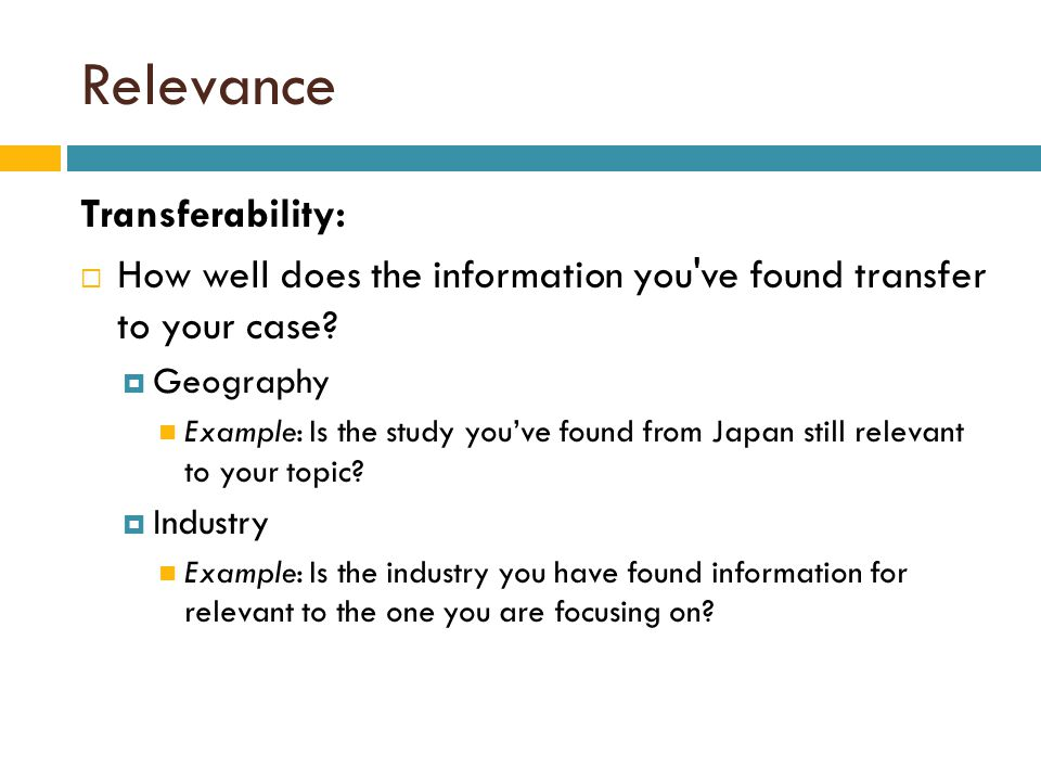 Relevance Transferability:  How well does the information you ve found transfer to your case.