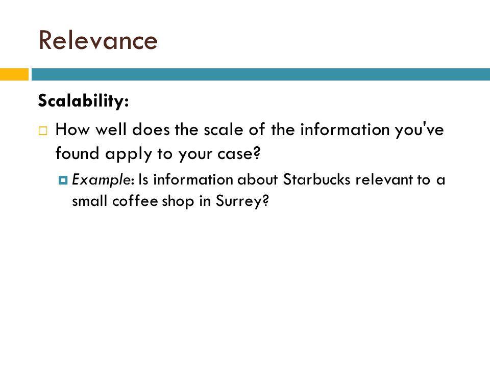 Relevance Scalability:  How well does the scale of the information you ve found apply to your case.