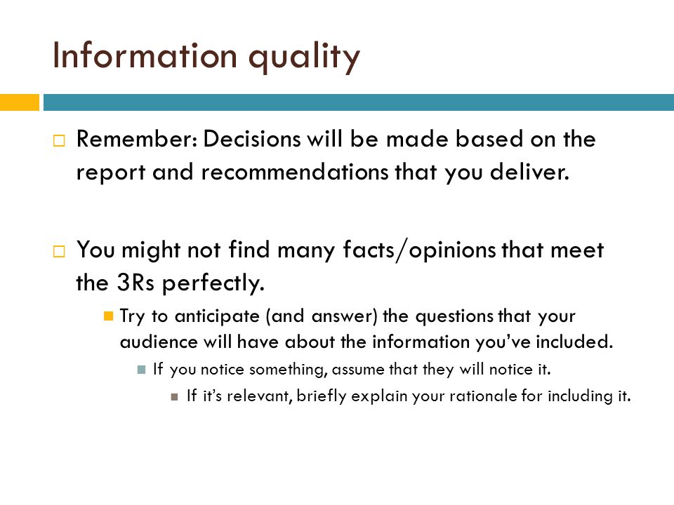 Information quality  Remember: Decisions will be made based on the report and recommendations that you deliver.