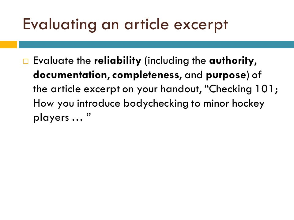 Evaluating an article excerpt  Evaluate the reliability (including the authority, documentation, completeness, and purpose) of the article excerpt on your handout, Checking 101; How you introduce bodychecking to minor hockey players …