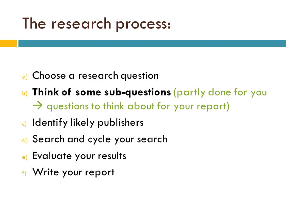The research process: a) Choose a research question b) Think of some sub-questions (partly done for you  questions to think about for your report) c) Identify likely publishers d) Search and cycle your search e) Evaluate your results f) Write your report
