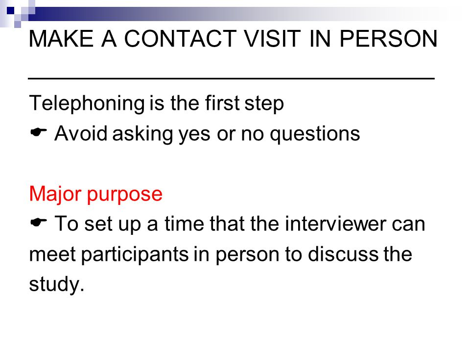 MAKE A CONTACT VISIT IN PERSON _______________________________ Telephoning is the first step  Avoid asking yes or no questions Major purpose  To set up a time that the interviewer can meet participants in person to discuss the study.